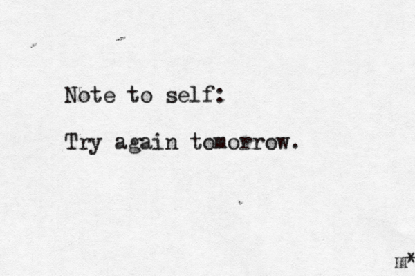 Note to self: Try again tomorrow. m*