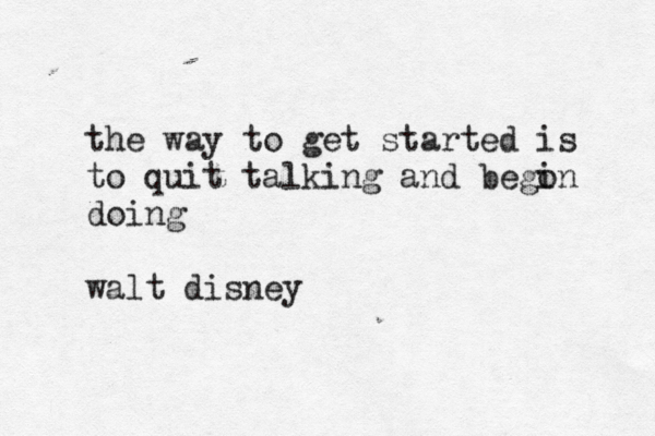 the way to get started is to quit talking and bego in doing walt disney