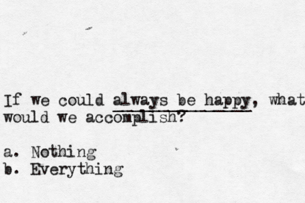 If we could always be happy, what would we accomplish? a. Nothing b. Everything _______________