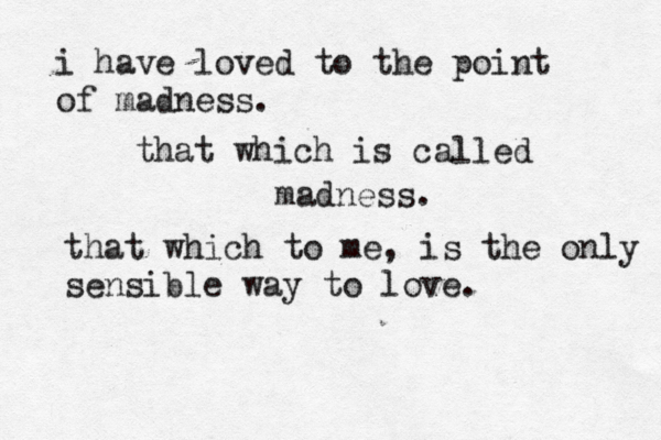 i have loved to the point of madness. that which is called madness. that which to me , is the only sensible way to love.