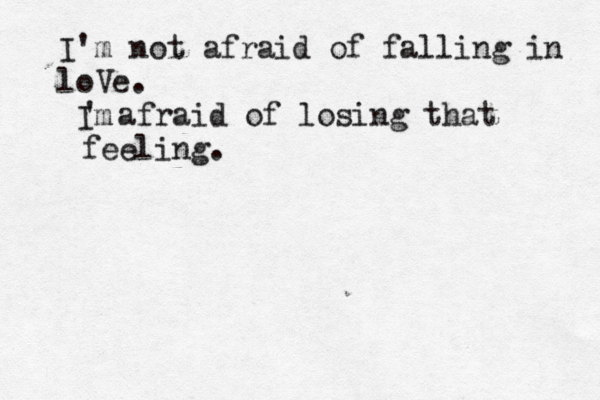 I'm not afraid of falling in loVe. Im ' afraid of losing that feeling.