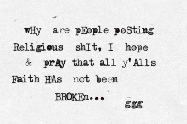 wHy are pEople poSting Religious shIt, I hope & prAy that all y'Alls Faith HAs not been BROKEn... ggg