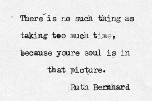 There is no such thing as taking too much time, because youre soul is in that picture. Ruth Bernhard