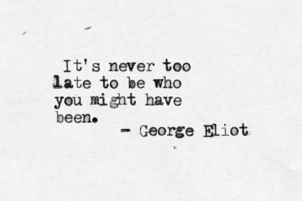 It's never too late to be who you might have been. - George Eliot