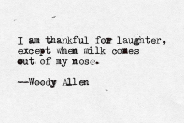 I am thankful for laughter, except when milk comes out of my nose. --Woody Allen