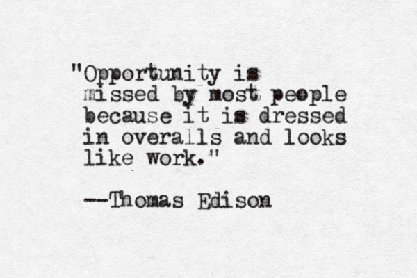 """Opportunity is missed by most people because it is dressed in overalls and looks like work."" --Thomas Edison"