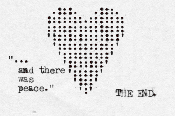 """.:::. .:::. :::::::.::::::: ::::::::::::::: ' ':::::::::::::' ':::::::::::' ':::::::::' ':::::::' ':::::' ':::' ':' """"... and there was peace."""" THE END."""
