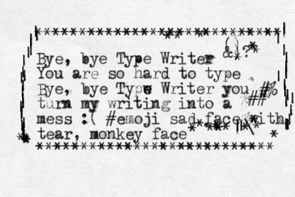 Bye, bye Type Writer You are so hard to type Bye, ye b Typw e e Writer you turn my writing into a mess :( #emoji sad face with tear, monkey face *********************** **** **************************** | | | | | | | | | | | | | | | | | | | | * * * * * | | | | | | | | | | | | | | | | | * #% %## % * |\ | ., () &)? * * * * * * * * * * * * * * *