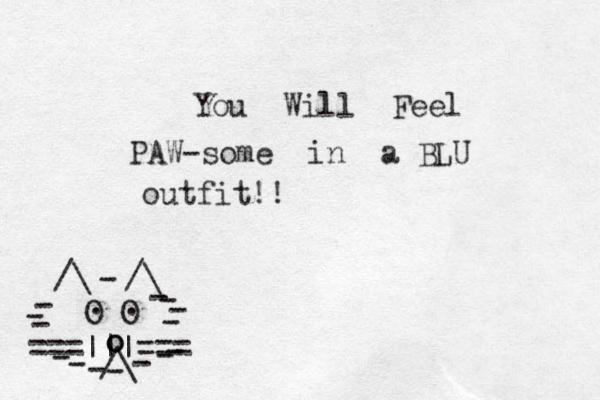 ===|||=== /\ O O . . /\ /\ - - - - - - - - - - - - - - - o o _ You Will Feel PAW-some in a BLU outfit!!