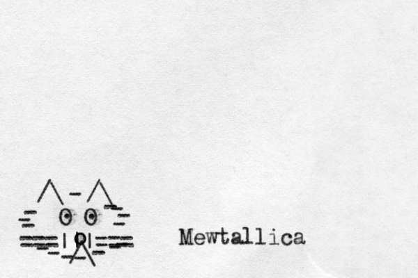 ===   === /\ O O . . /\ /\ - - - - - - - - - - - - - - - o o _ Mewtallica