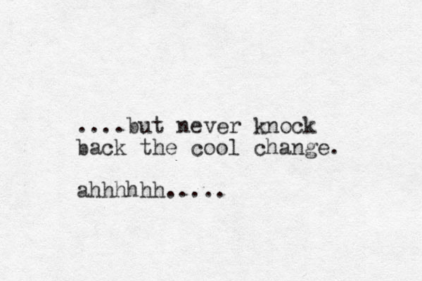 ....but never knock back the cool change. ahhhhhh.....