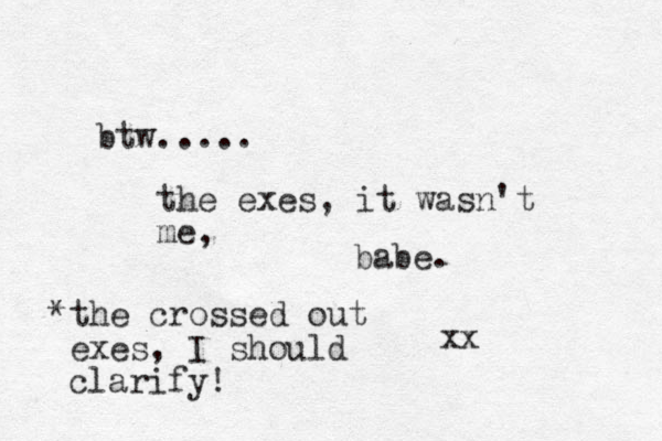 btw..... the exes, it wasn't me, babe. xx *the crossed out exes, I should clarify!