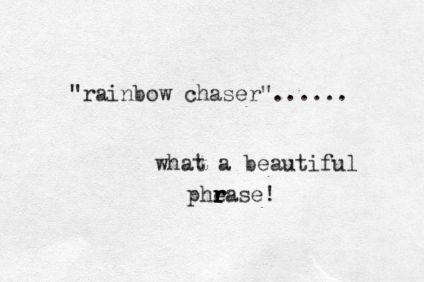"""rainbow chaser""...... what a beautiful phease r r r r r r !"