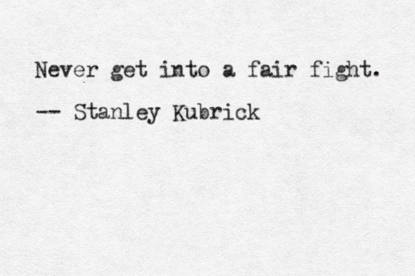 Never get into a fair fight. -- Stanley Kubrick
