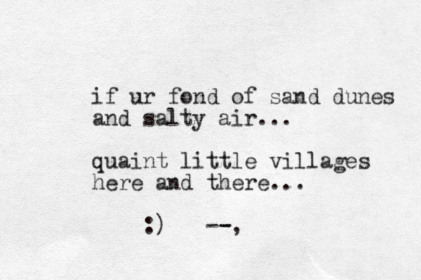if ur fond of sand dunes and salty air... quaint little villages here and there ... :) --, -