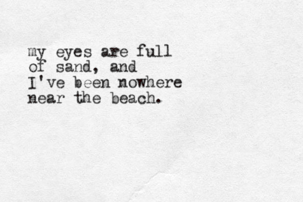 my eyes are full of sand, and I've been nowhere near the beach.