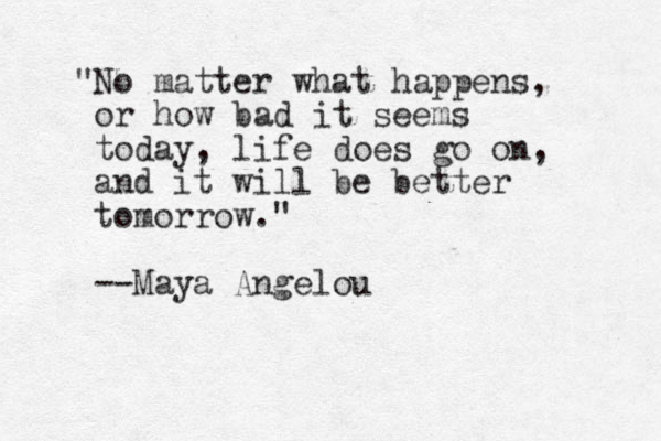 """""""No matter what happens, or how bad it seems today, life does go on, and it will be better tomorrow."""" --Maya Angelou"""