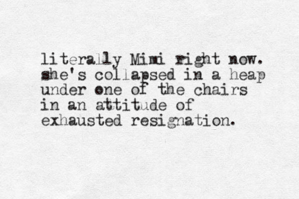 literally Mimi right now. she's collapsed in a heap under one of the chairs in an attitude of exhausted resignation.