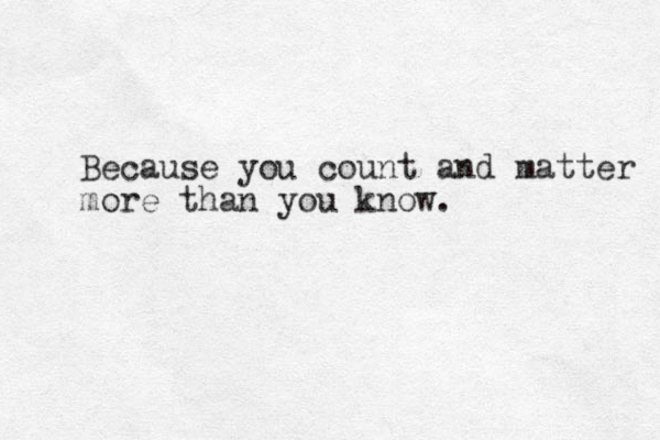 Because you count and matter more than you know.