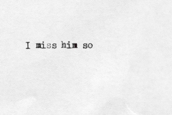 I miss him so