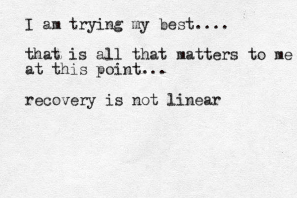 I am trying my best.... that is all that matters to me at this point... recovery is not linear