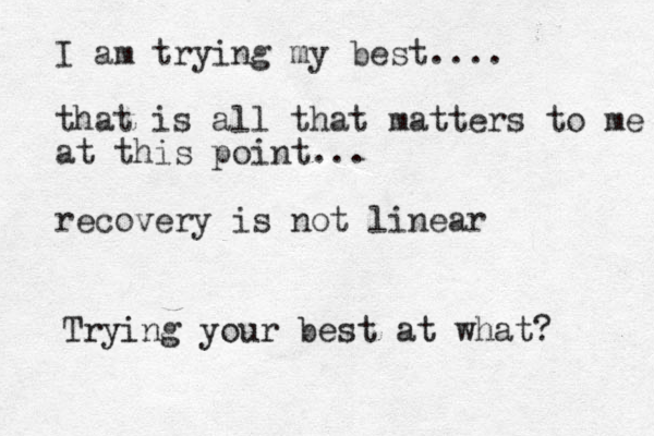 I am trying my best.... that is all that matters to me at this point... recovery is not linear Trying your best at what?