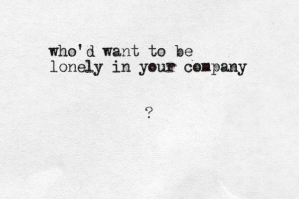 who'd want to be lonely in your company ?