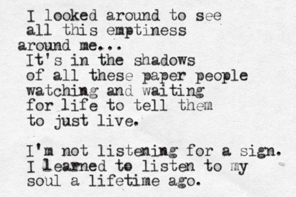 I looked around to see all this emptiness round a me... It's in the shadows of all these paper people watching and waiting for life to tell them to just live. I'm not listening for a sign. I learned to listen to my soul a lifetime ago.