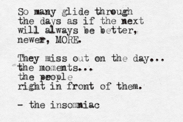 So many glide through the days as if the next will always be better, newer, MORE. They miss out on the day... the moments... the prople e right in front of them. - the insomniac
