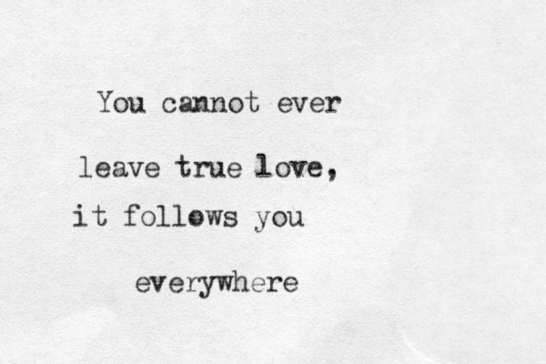 You cannot ever leave true love, it follows you everywhere
