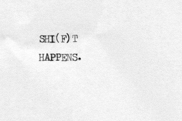 SHI(F)T HAPPENS.