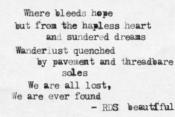 Where bleeds hope but from the hapless heart and sundered dreams Wanderlust quenched by pavement and threadbare soles We are all lost, We are ever found - RDS beautf iful
