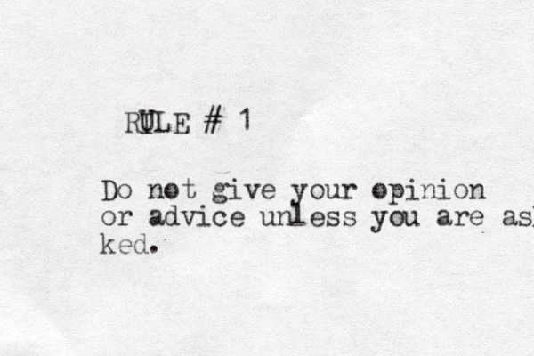 RI ULE # 1 Do not give your opinion or advice unless you are asked ked.