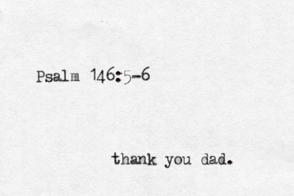 Psalm 146:5-6 thank you dad.