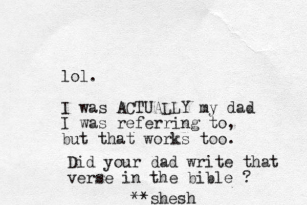 lol. I was ACTUALLY my dad I was referring to, but that works too. Did your dad write that verse in the bible ? **shesh