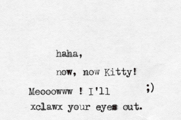 haha, now, now Kitty! ;) Meooowww ! I'll xclawx your eyes out.