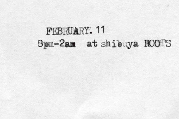 FEBRUARY.11 8pm-2am at shibuya ROOTS