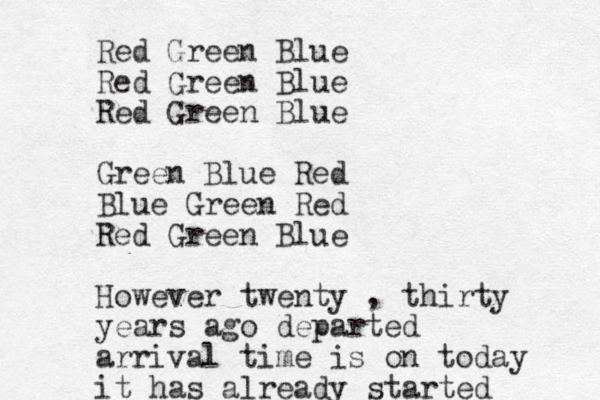 Red Green Blue Red Green Blue Red Green Blue Green Blue Red Blue Green Red Red Green Blue However twenty , thirty years ago departed arrival time is on today it has already started