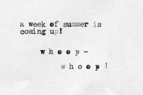 a week of summer is coming up! w h o o p - w h o o p !
