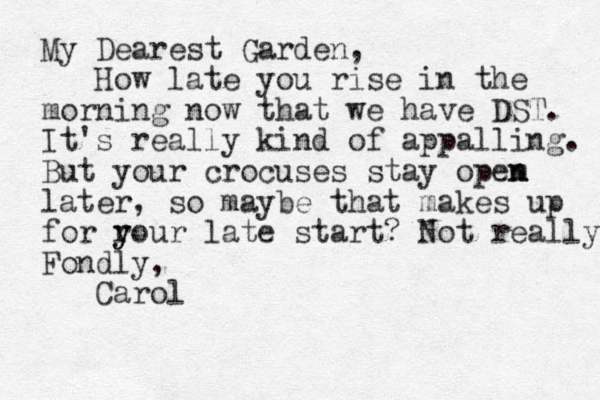 My Dearest Garden, How late you rise in the morning now that we have DST. It's really kind of appalling. But your crocuses stay opem n n later, so maybe that makes up for r y your late start? Not really Fondly, Carol