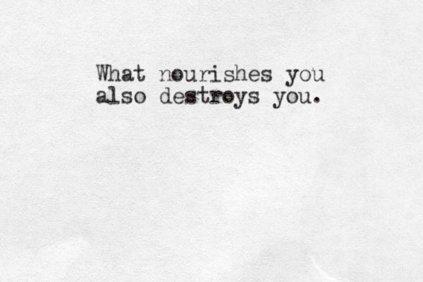 What nourishes you also destroys you.