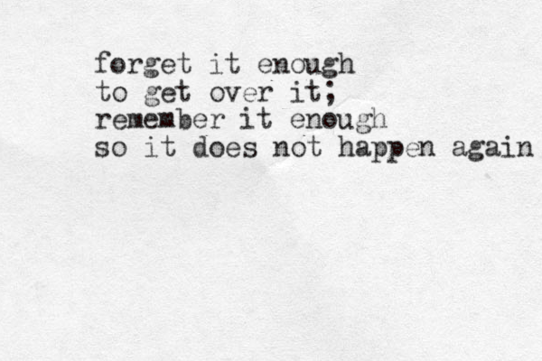 forget it enough to get over it; remember it enough so it does not happen again