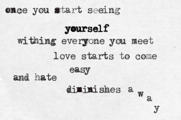 once you start seeing yourself yourself yourself withing everyone you meet love starts to come easy and hate diminishes a w a y