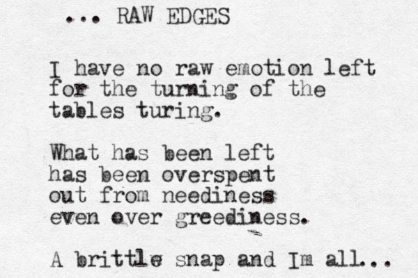 I have no raw emotion left for the turning of the tables turing. What has been left has been overspent out from neediness even over greediness. A brittlw e snap and Im all RAW EDGES ... ...