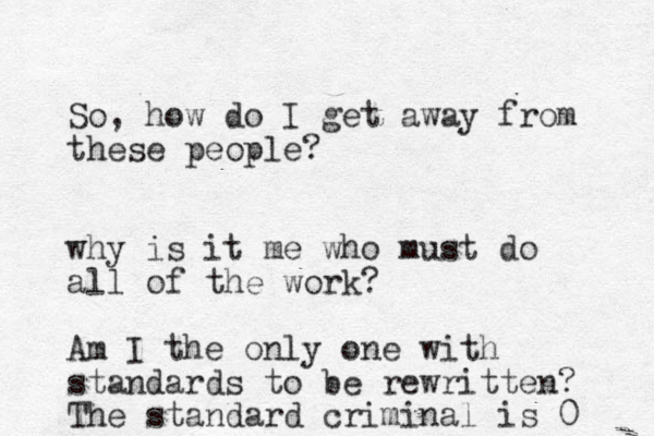 So, how do I get away from these people? why is it me who must do all of the work? Am I the only one with standards to be rewritten? The standard criminal is 0