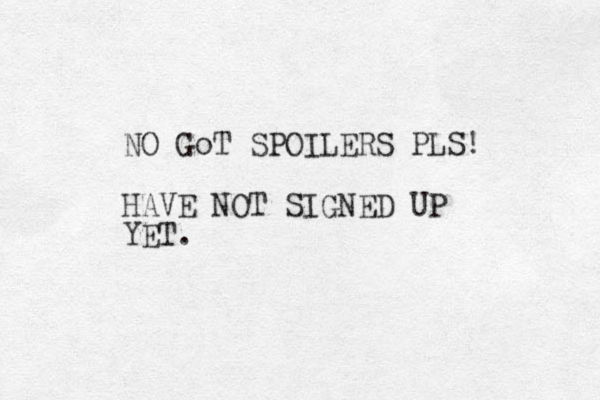 NO GoT SPOILERS PLS! HAVE NOT SIGNED UP YET.