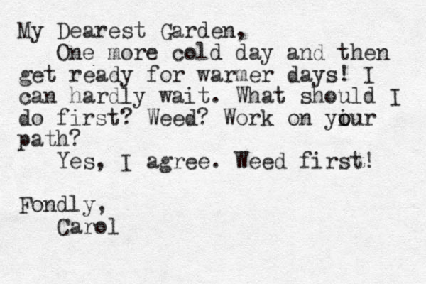 My Dearest Garden, One more cold day and then get ready for warmer days! I can hardly wait. What should I do first? Weed? Work on yiur o o path? Yes, I agree. Weed first! Fondly, Carol