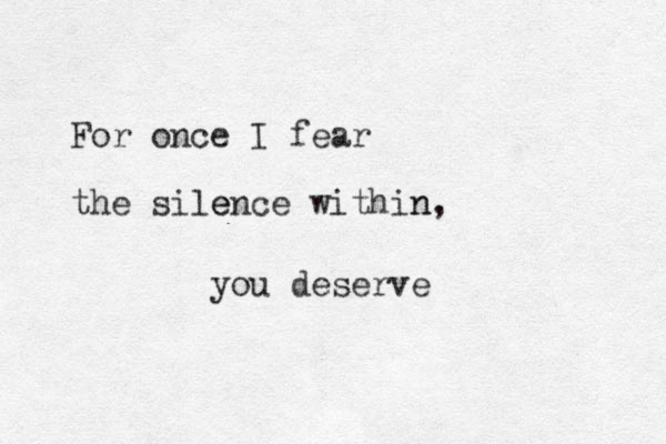 For once I fear the sile ence within n, you deserve