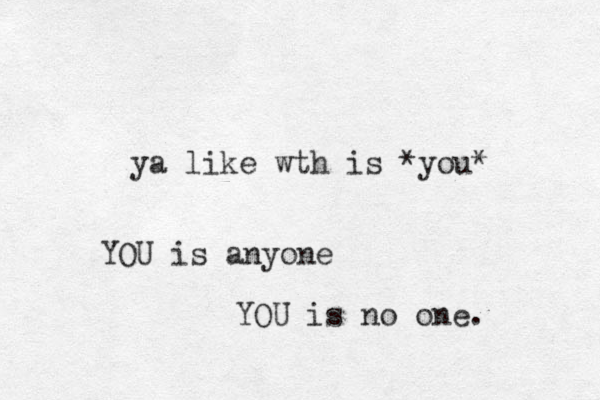 ya like wth is *you* YOU is anyone YOU is no one.