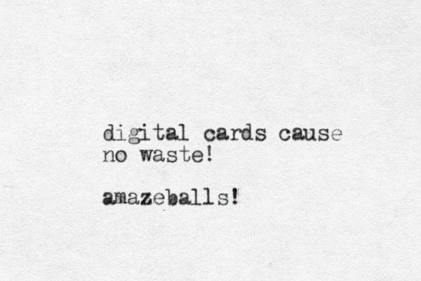 digital cards cause no waste! amazeballs!